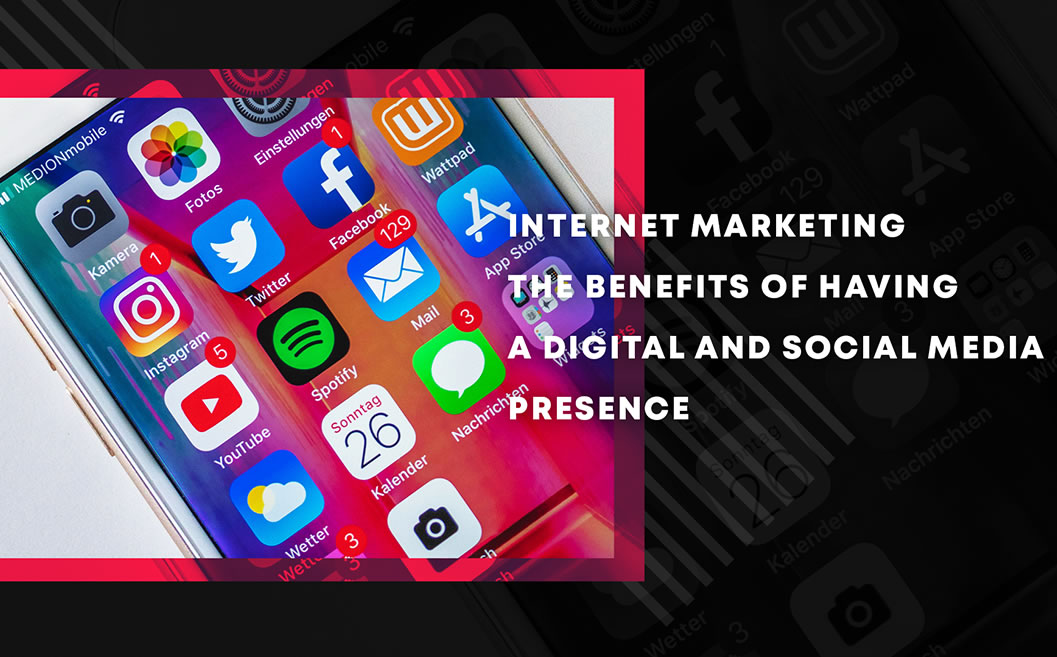 Internet Marketing: the Benefits of Having a Digital and Social Media Presence