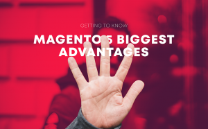 Getting to Know Magento 5 Biggest Advantages