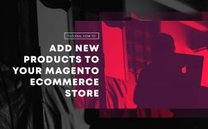 Tutorial How to Add New Products to Your Magento eCommerce Store