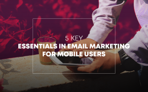 Digital Marketing 101 - 5 Key essentials in Email Marketing for Mobile users