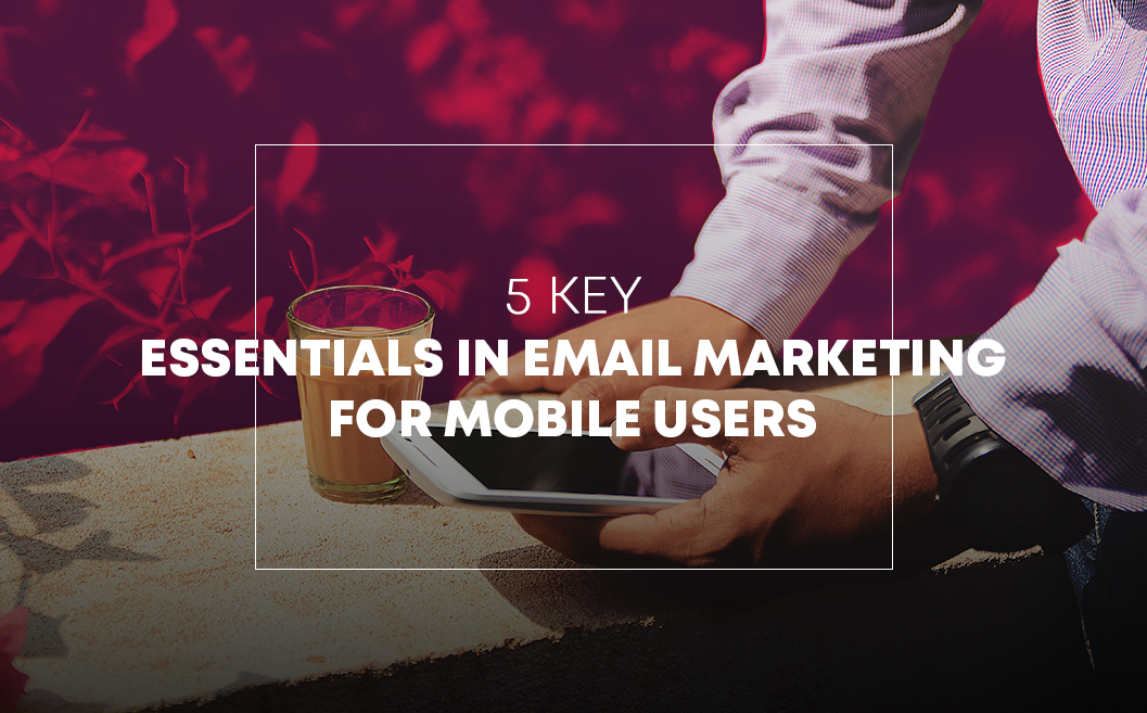 5 Key Essentials in Email Marketing for Mobile Users